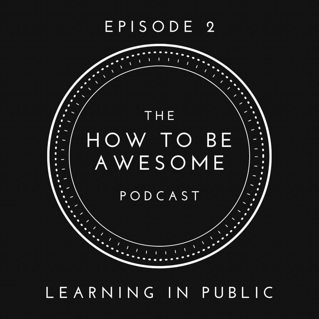 The How to Be Awesome Podcast - Episode 2: Learning in Public