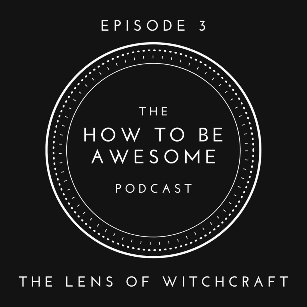 The How to Be Awesome Podcast: Episode 3 - The Lens of Witchcraft