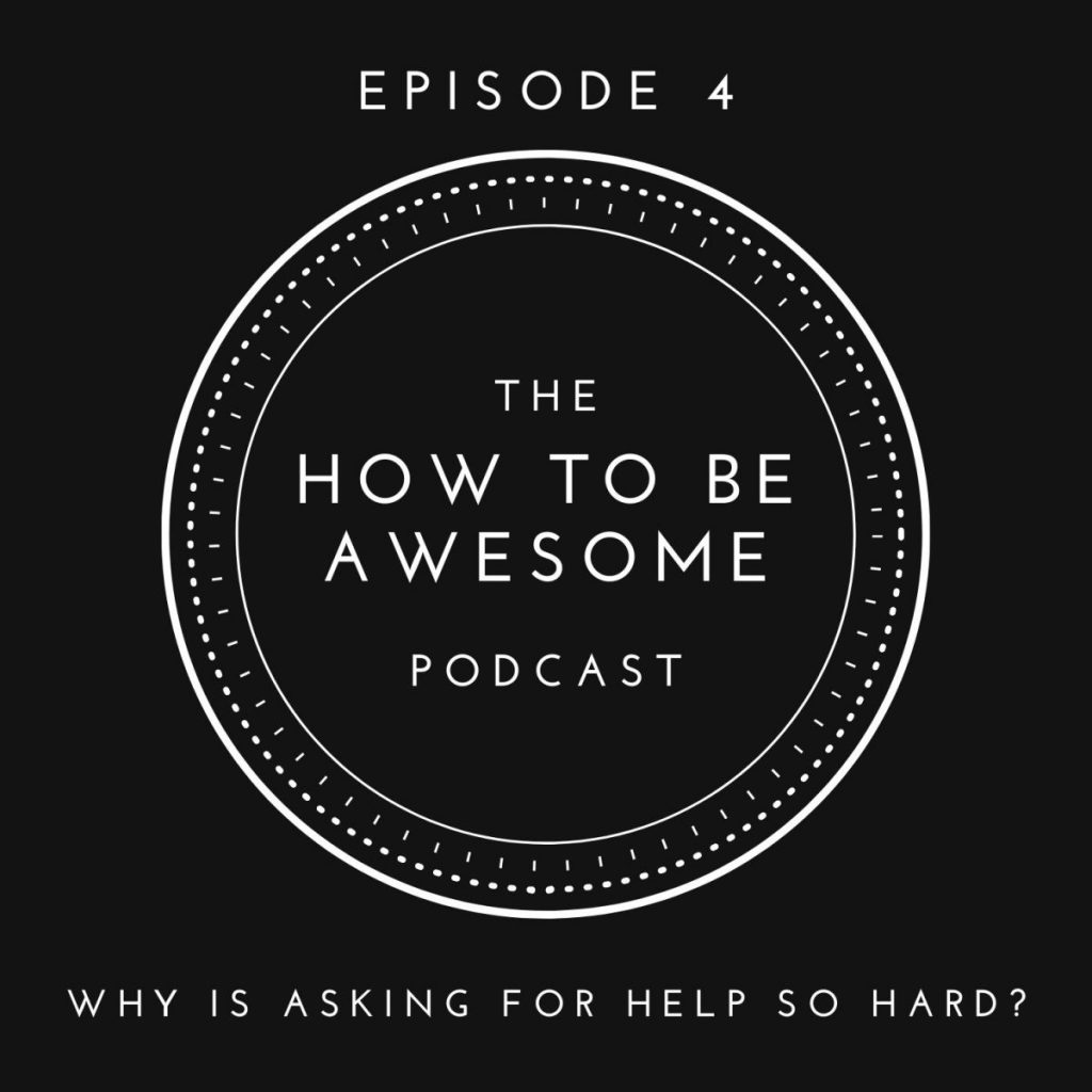 Text - The How to Be Awesome Podcast | Episode 4: Why is asking for help so hard?