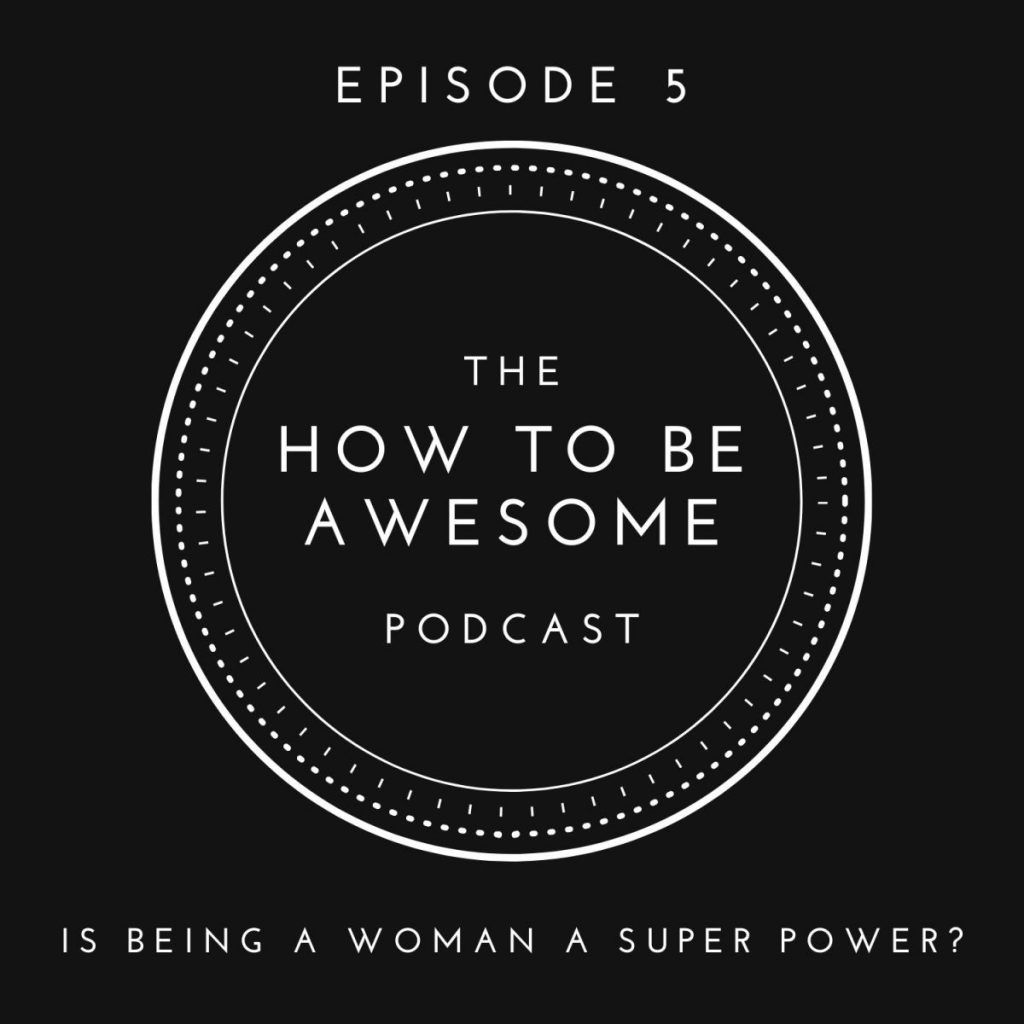 The How to Be Awesome Podcast logo - Episode 5: Is being a woman a super power?