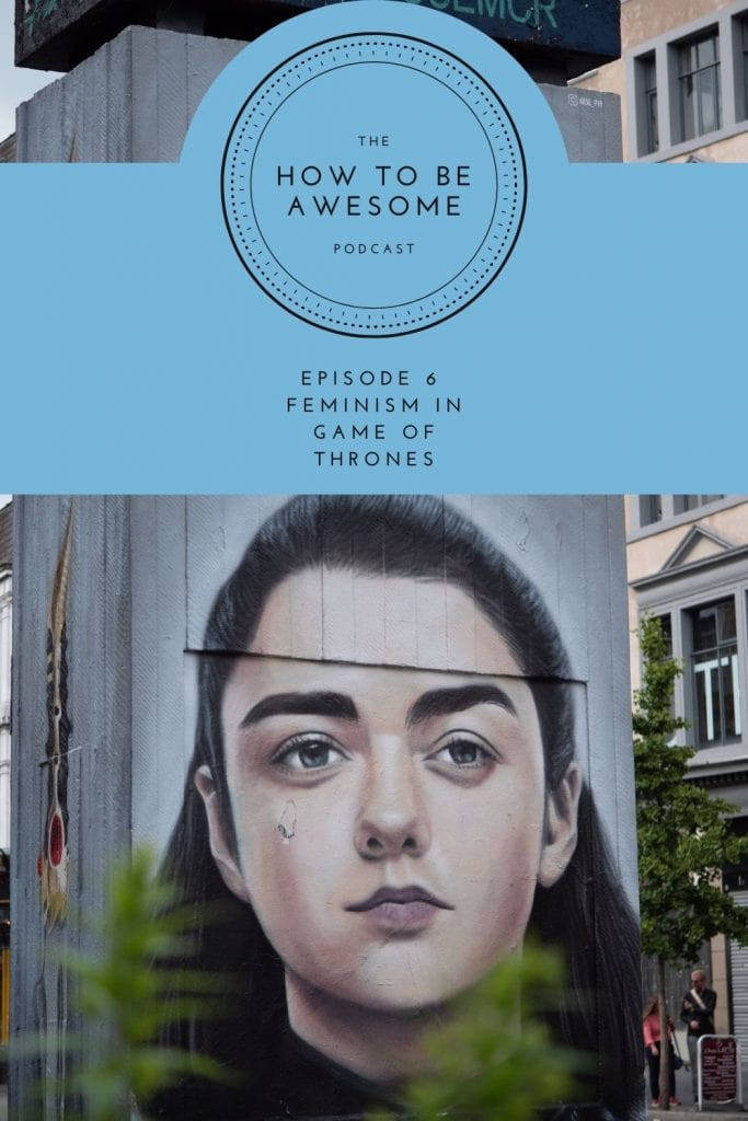 Mural of Arya Stark with text - The How to Be Awesome Podcast - Episode 6: Feminism in Game of Thrones