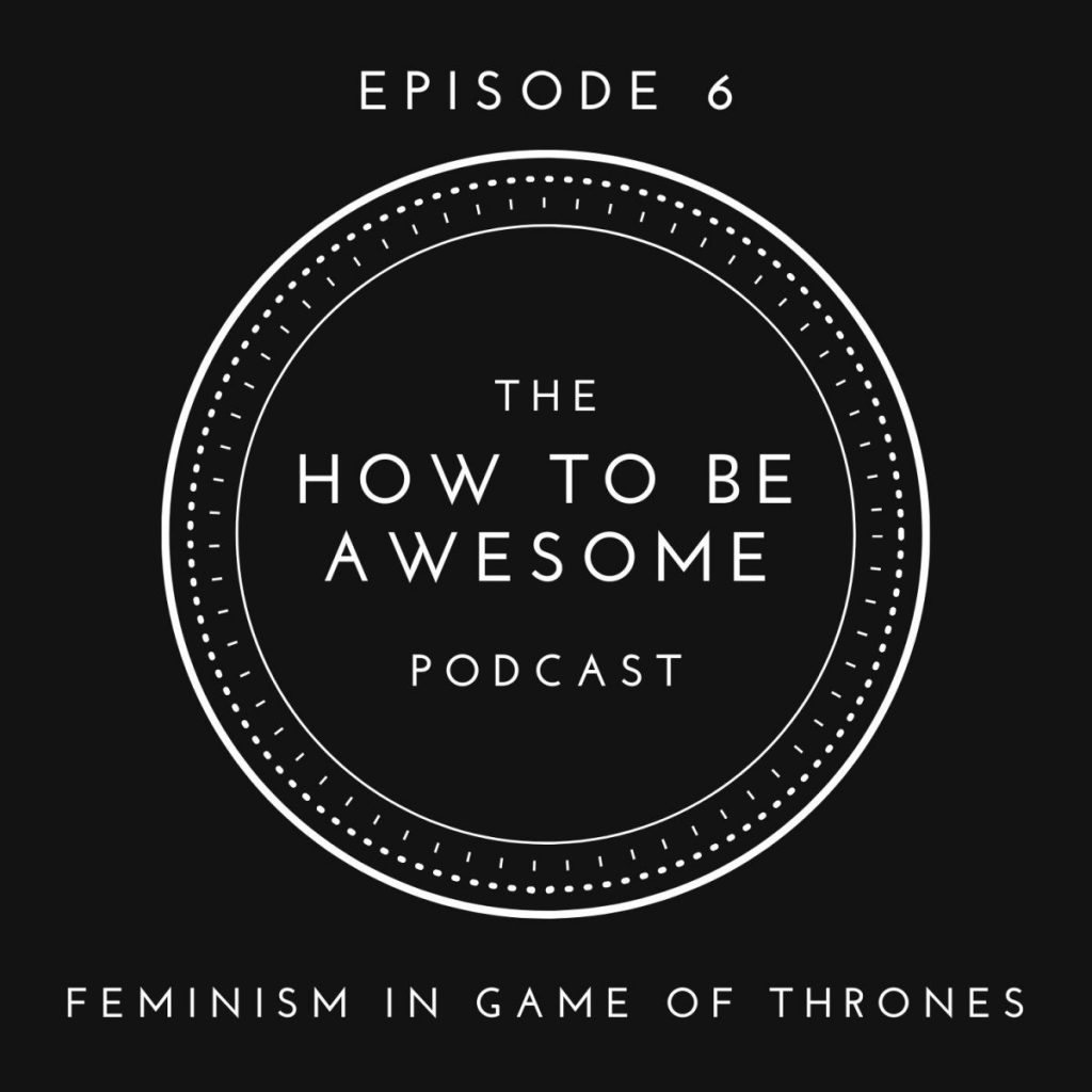 Epidode 6 - Feminism in Game of Thrones & The How to Be Awesome Podcast logo