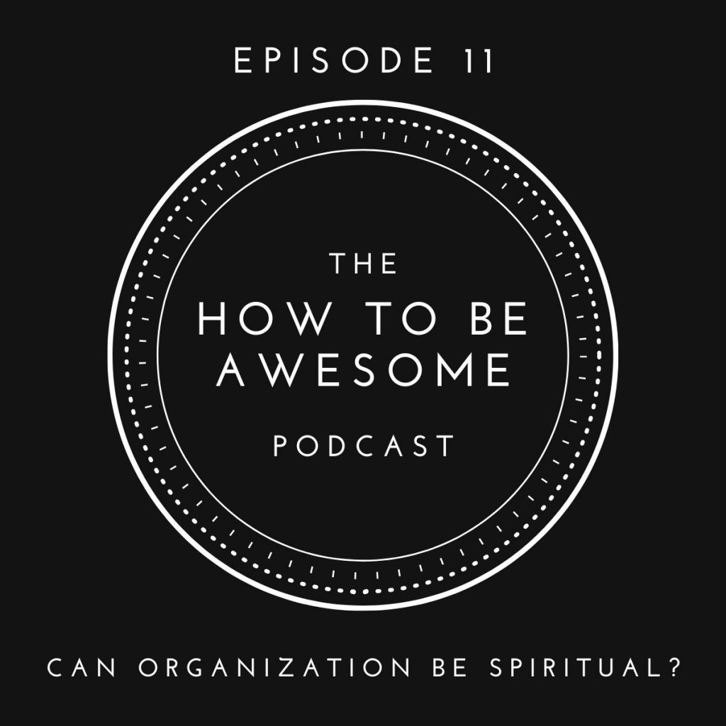 The How to Be Awesome Podcast Logo: Episode 11 - Can Organization Be Spiritual?