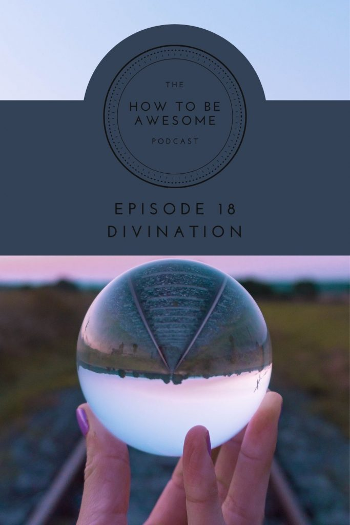 A hand holding a crystal ball above railroad tracks plus The How to Be Awesome Podcast logo and text Episode 18 - Divination